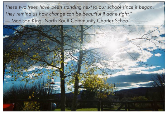These two trees have been standing next to our school since it began. They remind us how change can be beautiful if done right. Madison King, North Routt Community Charter School